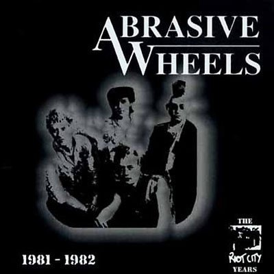 Abrasive Wheels - The Riot City Years 1981 - 1982