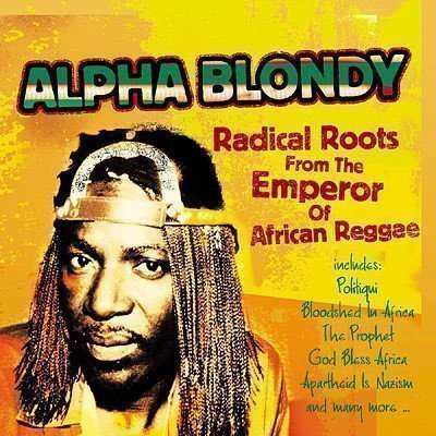 Alpha Blondy And The Wailers - Radical Roots From The Emperor Of African Reggae: Alpha Blondy