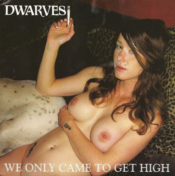 Dwarves - We Only Came To Get High