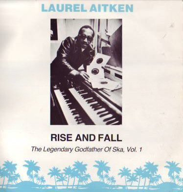Laurel Aitken - Rise And Fall: The Legendary Godfather Of Ska, Vol. 1