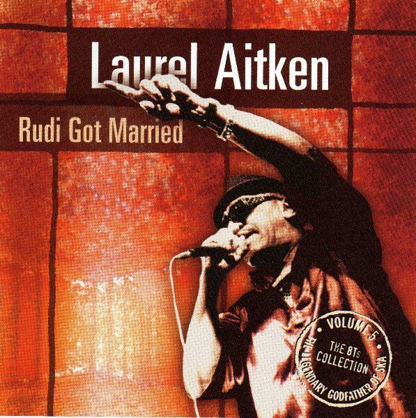 Laurel Aitken - The Legendary Godfather Of Ska - Volume 5 - Rudi Got Married (The 8Ts Collection)
