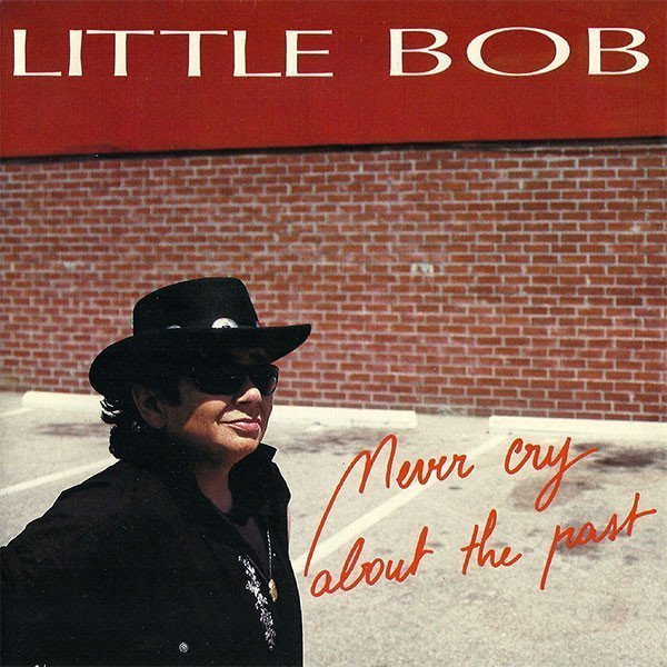 Little Bob - Never Cry About The Past