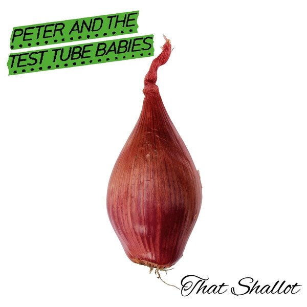 Peter And The Test Tube Babies - That Shallot