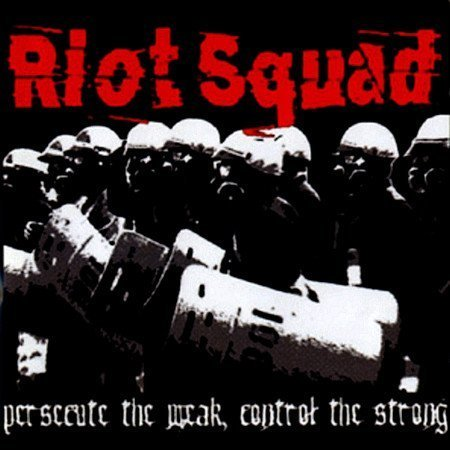 Riot Squad - Persecute The Weak, Control The Strong
