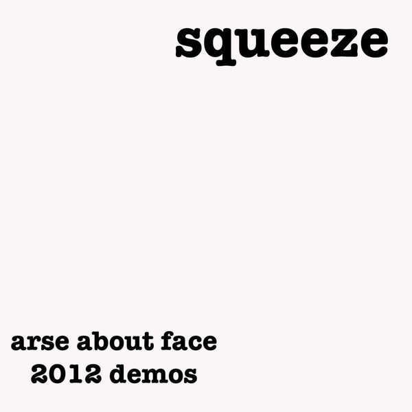 Squeeze - Arse About Face - 2012 Demos