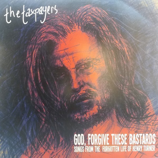 The Taxpayers - God, Forgive These Bastards: Songs From The Forgotten Life Of Henry Turner